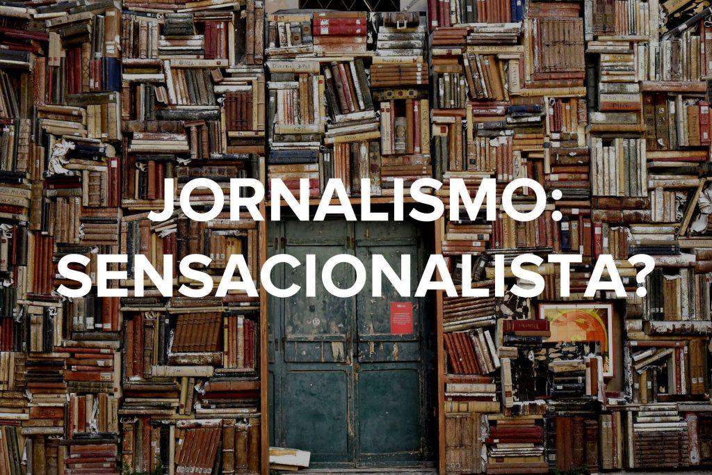 Jornalismo: Sensacionalista?